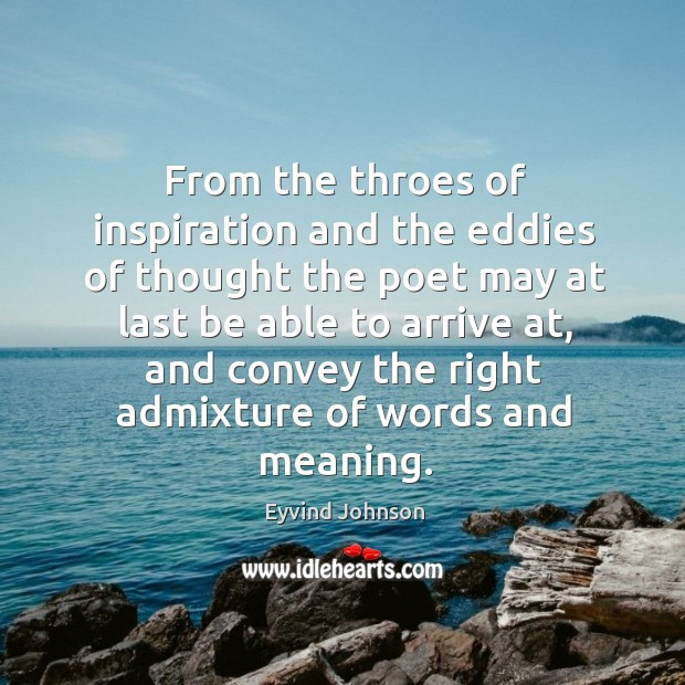 From the throes of inspiration and the eddies of thought the poet may at last be able Image