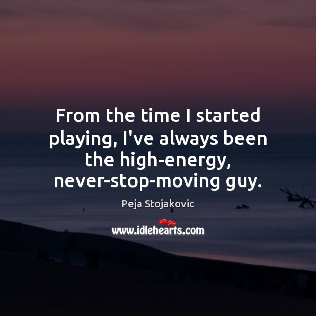 From the time I started playing, I've always been the high-energy, never-stop-moving guy. Image