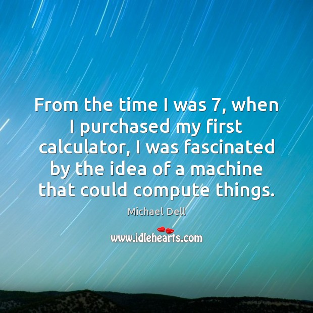 From the time I was 7, when I purchased my first calculator, I Michael Dell Picture Quote