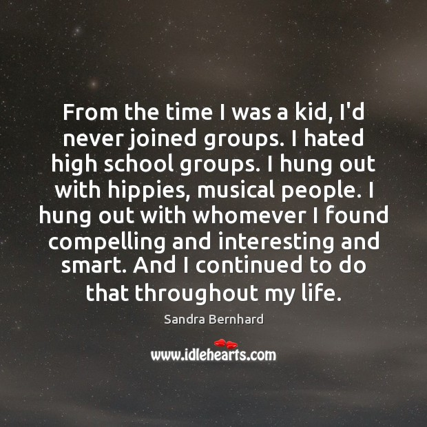 From the time I was a kid, I'd never joined groups. I Sandra Bernhard Picture Quote