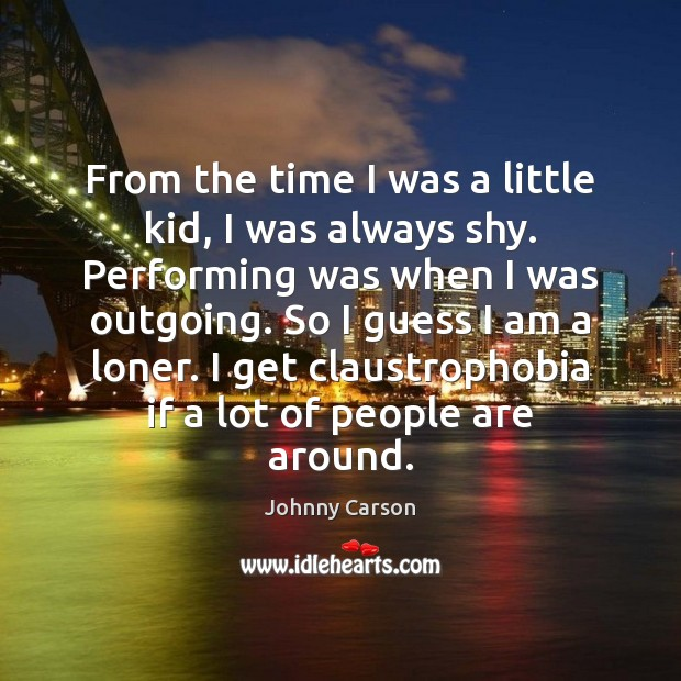 From the time I was a little kid, I was always shy. Johnny Carson Picture Quote