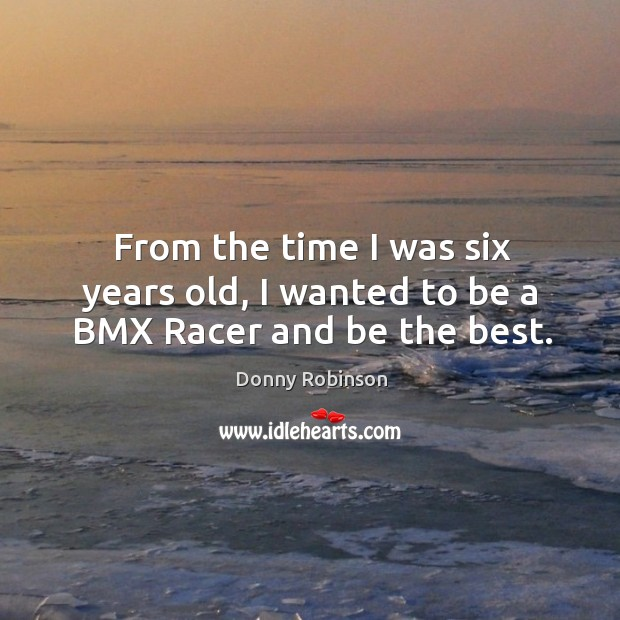 From the time I was six years old, I wanted to be a bmx racer and be the best. Image