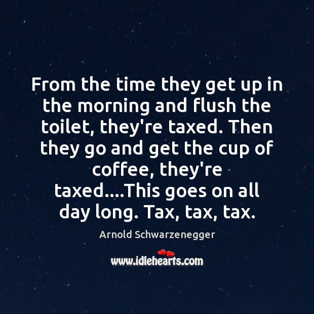 From the time they get up in the morning and flush the Arnold Schwarzenegger Picture Quote