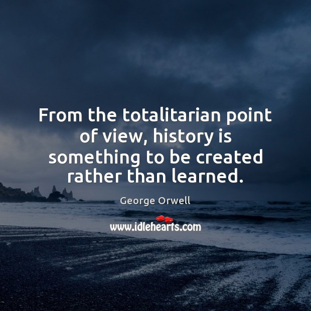 From the totalitarian point of view, history is something to be created History Quotes Image