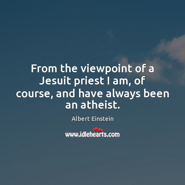 From the viewpoint of a Jesuit priest I am, of course, and have always been an atheist. Image
