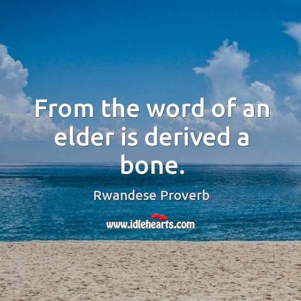 From the word of an elder is derived a bone. Rwandese Proverbs Image