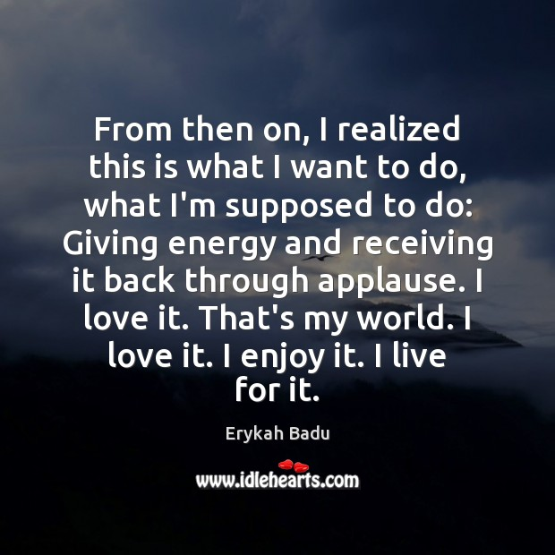 From then on, I realized this is what I want to do, Erykah Badu Picture Quote