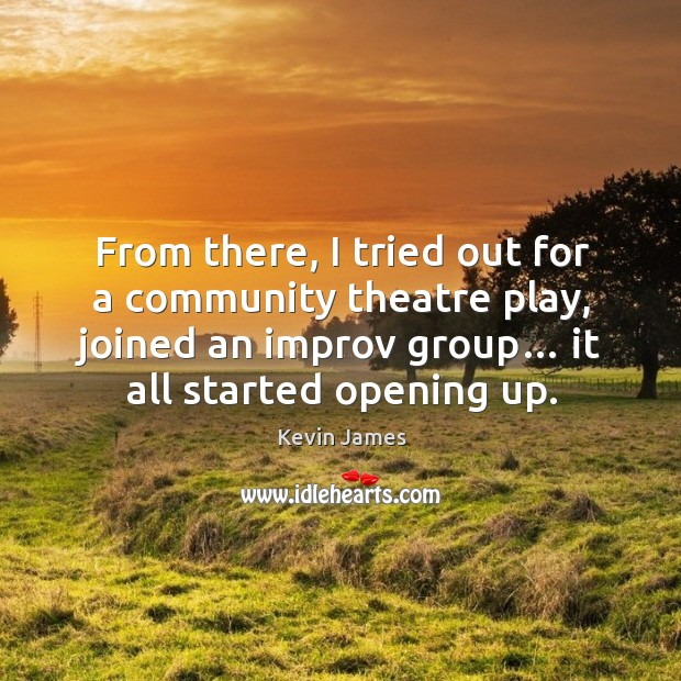 From there, I tried out for a community theatre play, joined an improv group… it all started opening up. Kevin James Picture Quote