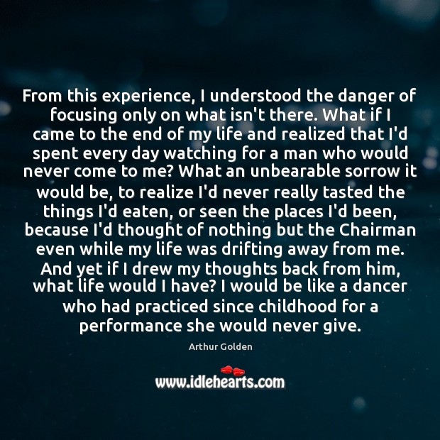 From this experience, I understood the danger of focusing only on what Arthur Golden Picture Quote
