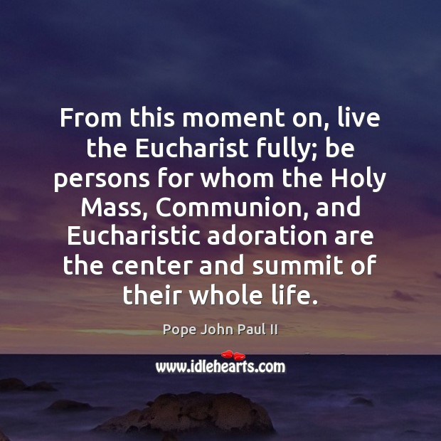 From this moment on, live the Eucharist fully; be persons for whom Image