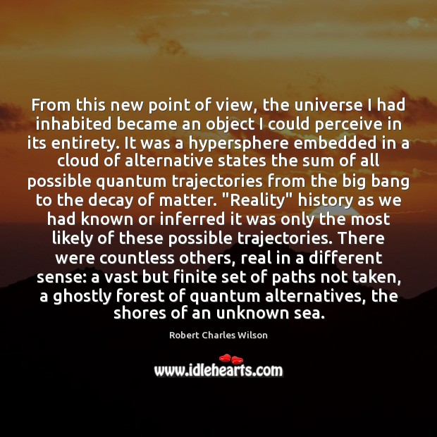 From this new point of view, the universe I had inhabited became Robert Charles Wilson Picture Quote