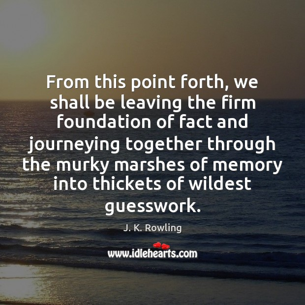 From this point forth, we shall be leaving the firm foundation of J. K. Rowling Picture Quote