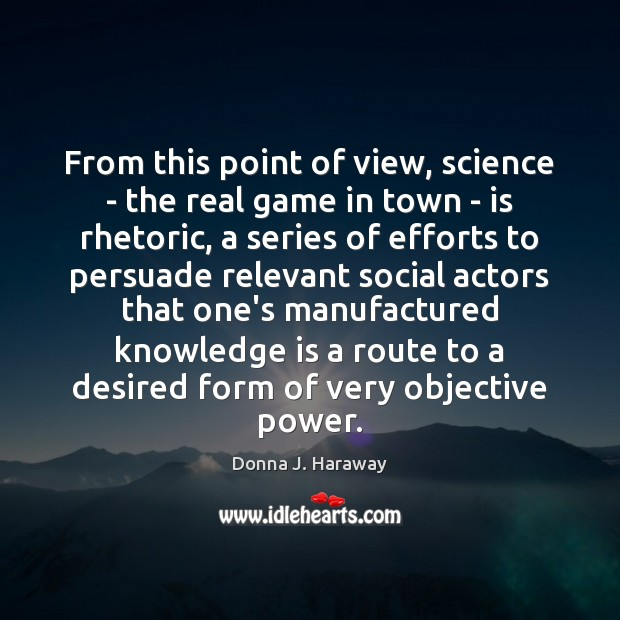 From this point of view, science – the real game in town Donna J. Haraway Picture Quote