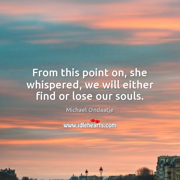 From this point on, she whispered, we will either find or lose our souls. Michael Ondaatje Picture Quote