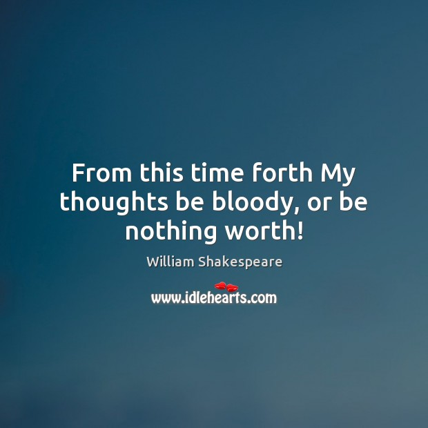 Image, From this time forth My thoughts be bloody, or be nothing worth!