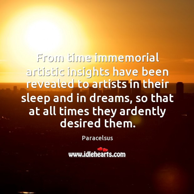 From time immemorial artistic insights have been revealed to artists in their sleep and in dreams Paracelsus Picture Quote