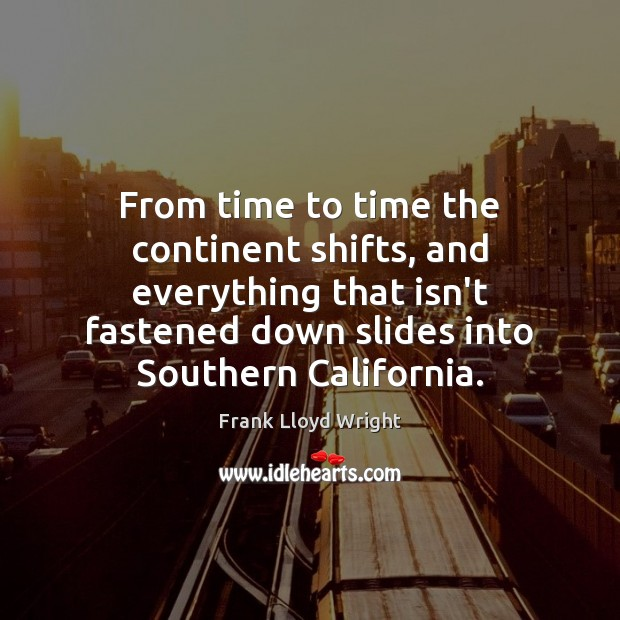From time to time the continent shifts, and everything that isn't fastened Frank Lloyd Wright Picture Quote