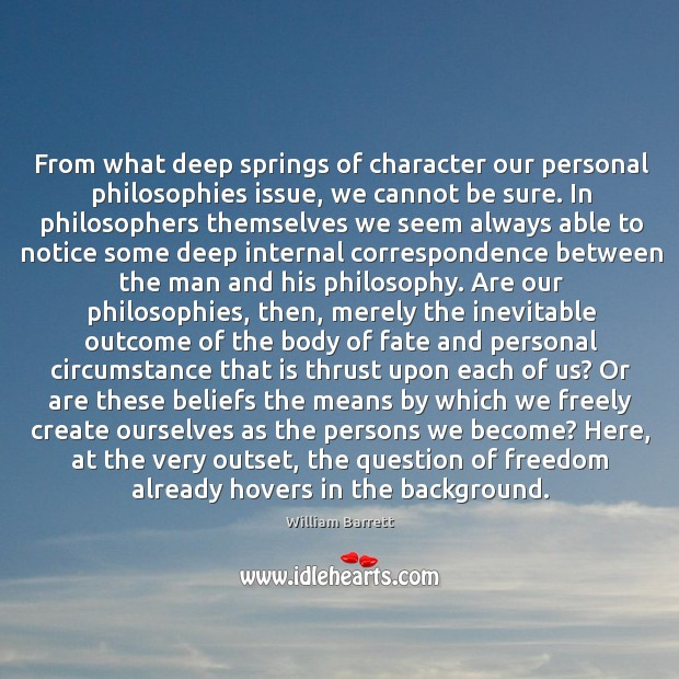 Image, From what deep springs of character our personal philosophies issue, we cannot