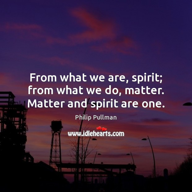 Image, From what we are, spirit; from what we do, matter. Matter and spirit are one.