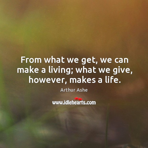 From what we get, we can make a living; what we give, however, makes a life. Arthur Ashe Picture Quote