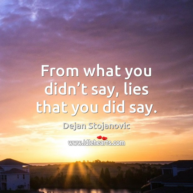 From what you didn't say, lies that you did say. Dejan Stojanovic Picture Quote