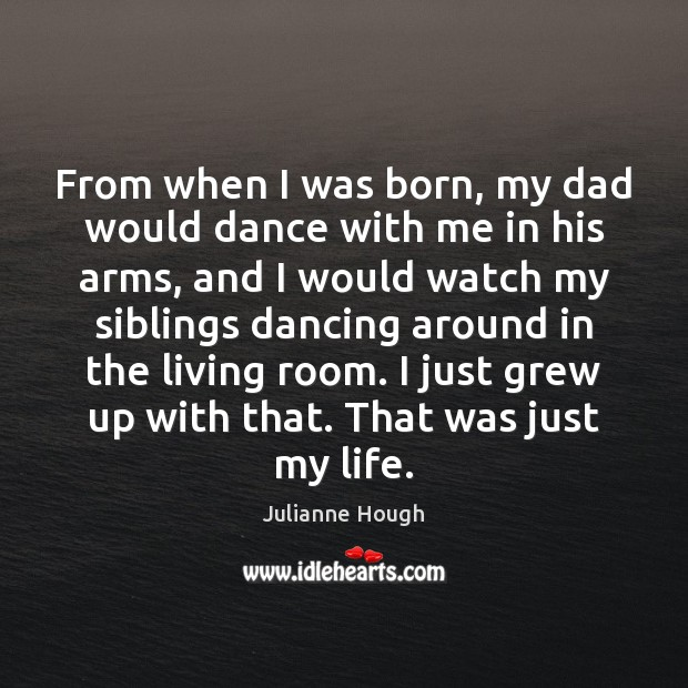 From when I was born, my dad would dance with me in Julianne Hough Picture Quote