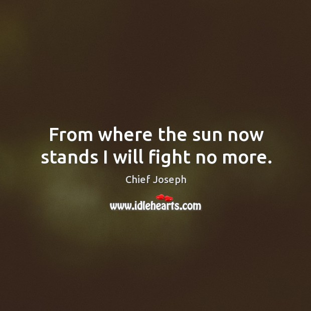 From where the sun now stands I will fight no more. Chief Joseph Picture Quote