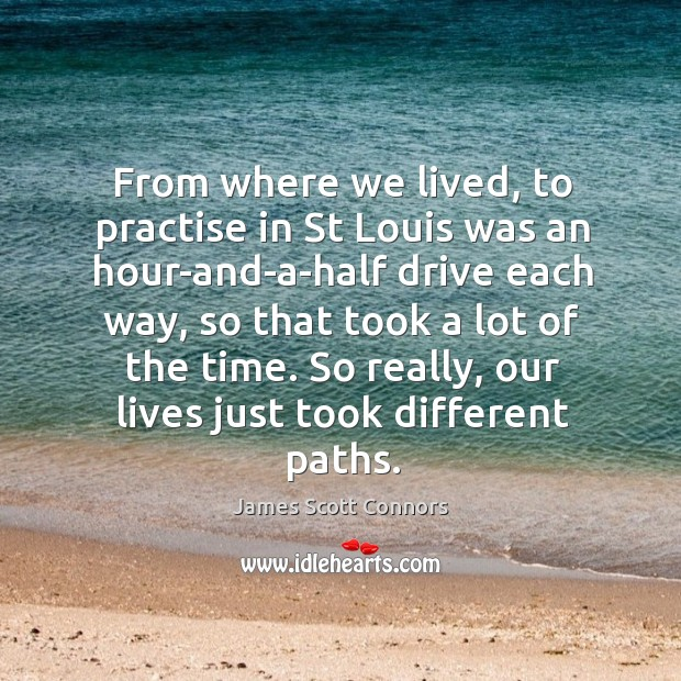 From where we lived, to practise in st louis was an hour-and-a-half drive each way Image