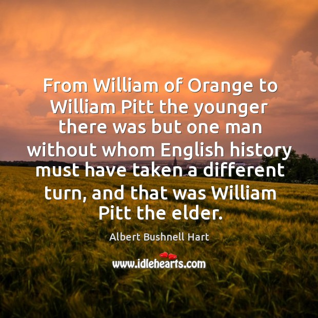 From william of orange to william pitt the younger there was but one man without Image
