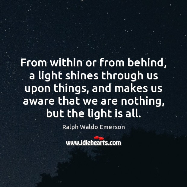 From within or from behind, a light shines through us upon things, Image