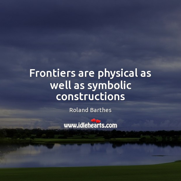 Frontiers are physical as well as symbolic constructions Roland Barthes Picture Quote