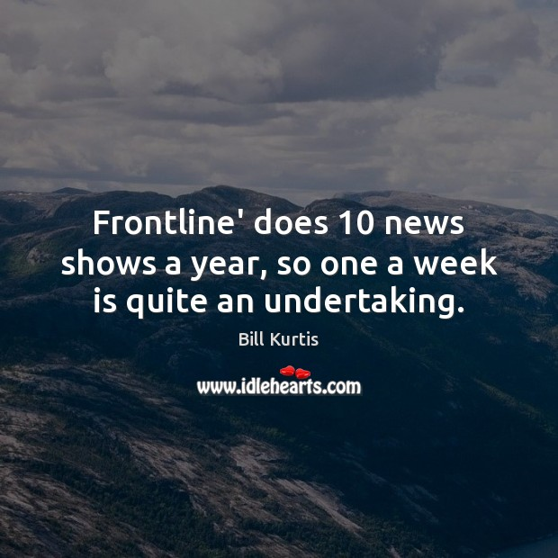 Image, Frontline' does 10 news shows a year, so one a week is quite an undertaking.