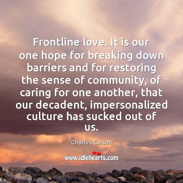 Frontline love. It is our one hope for breaking down barriers and Charles Colson Picture Quote