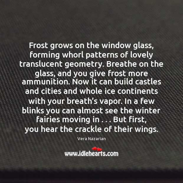 Frost grows on the window glass, forming whorl patterns of lovely translucent Vera Nazarian Picture Quote