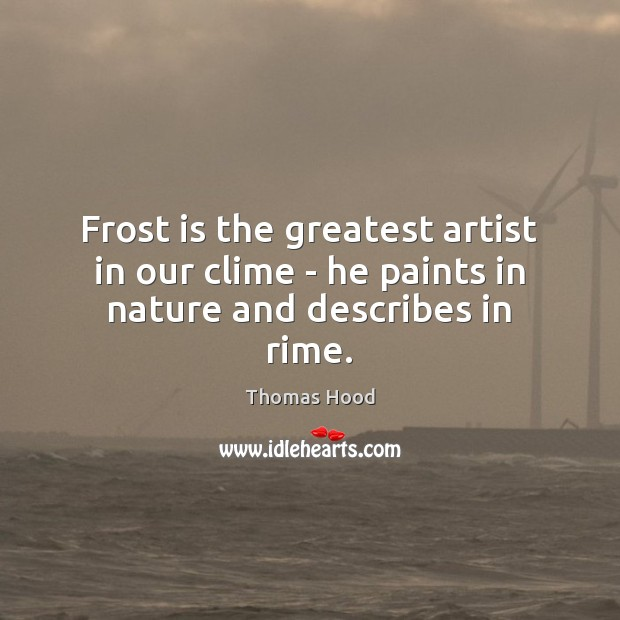 Frost is the greatest artist in our clime – he paints in nature and describes in rime. Thomas Hood Picture Quote