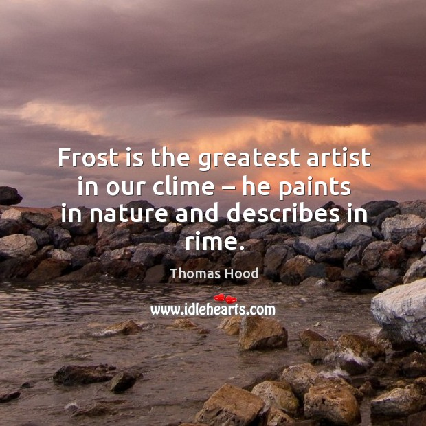 Frost is the greatest artist in our clime – he paints in nature and describes in rime. Image