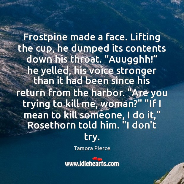 Frostpine made a face. Lifting the cup, he dumped its contents down Tamora Pierce Picture Quote
