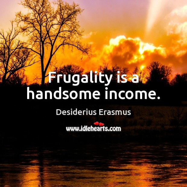 Frugality is a handsome income. Desiderius Erasmus Picture Quote