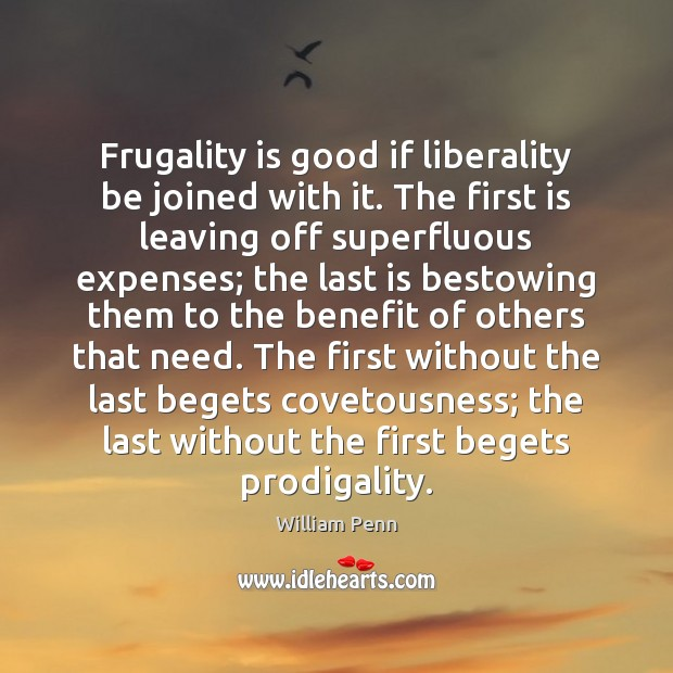 Frugality is good if liberality be joined with it. The first is William Penn Picture Quote