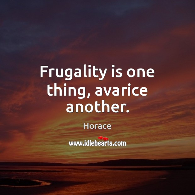 Image, Frugality is one thing, avarice another.