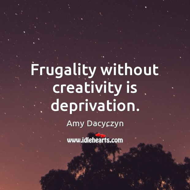 Image, Frugality without creativity is deprivation.