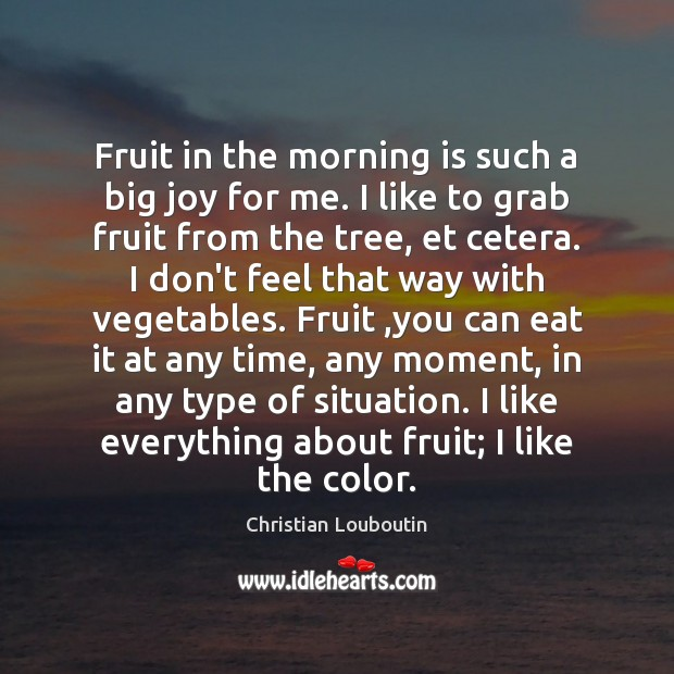 Fruit in the morning is such a big joy for me. I Christian Louboutin Picture Quote