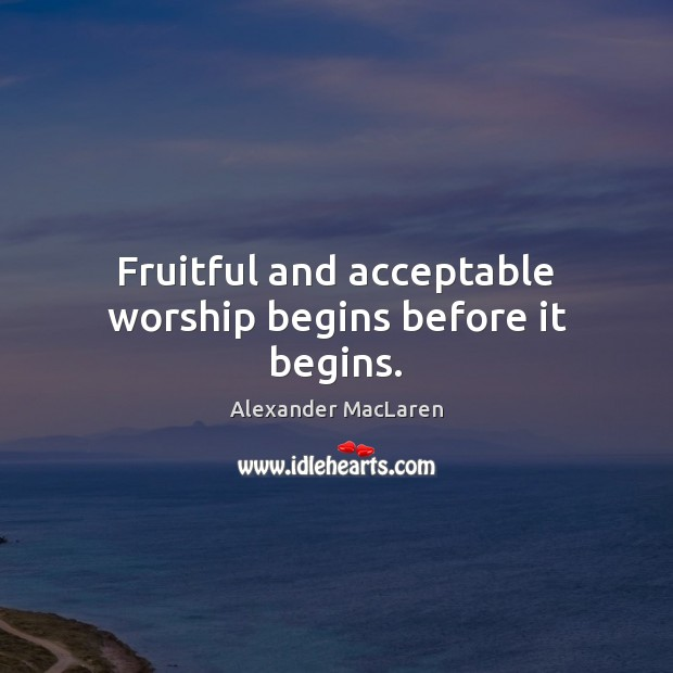 Fruitful and acceptable worship begins before it begins. Alexander MacLaren Picture Quote