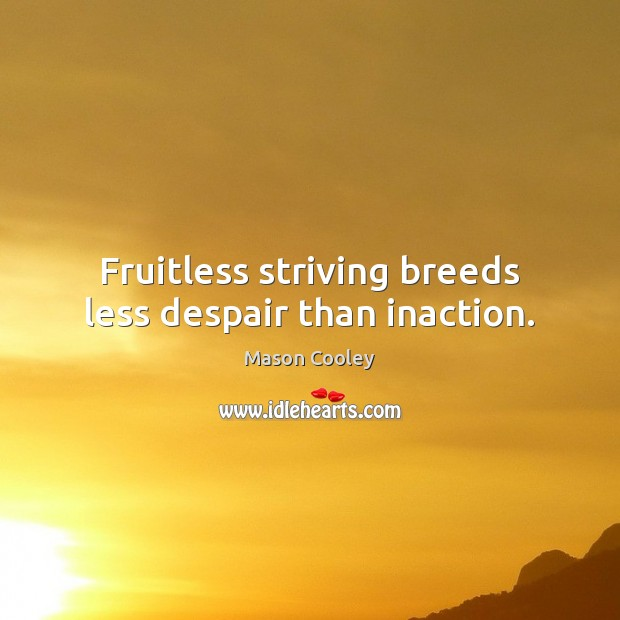 Fruitless striving breeds less despair than inaction. Image