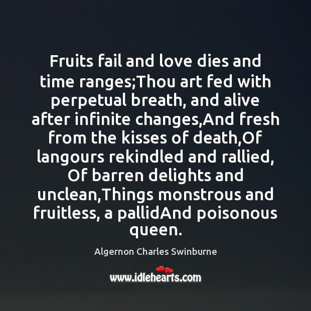 Fruits fail and love dies and time ranges;Thou art fed with Algernon Charles Swinburne Picture Quote