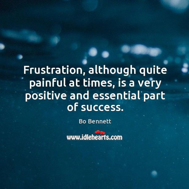 Frustration, although quite painful at times, is a very positive and essential part of success. Bo Bennett Picture Quote