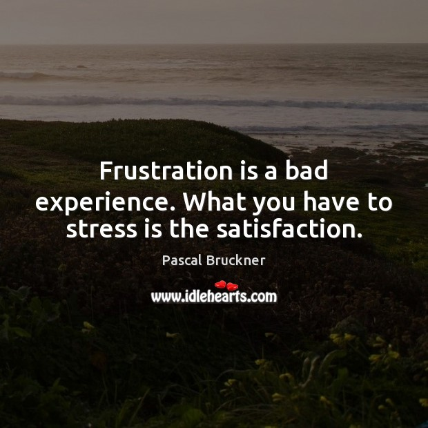 Frustration is a bad experience. What you have to stress is the satisfaction. Image