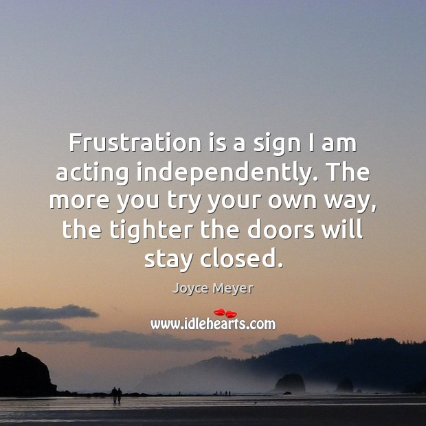 Frustration is a sign I am acting independently. The more you try Image