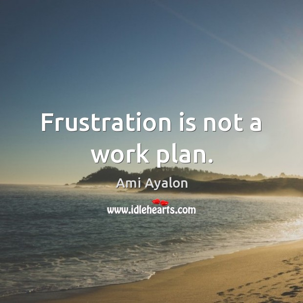 Image, Frustration is not a work plan.