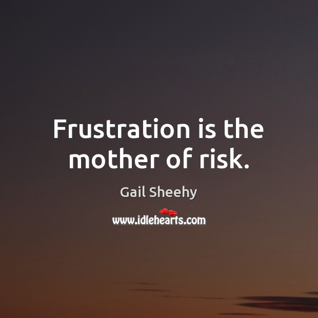 Frustration is the mother of risk. Image